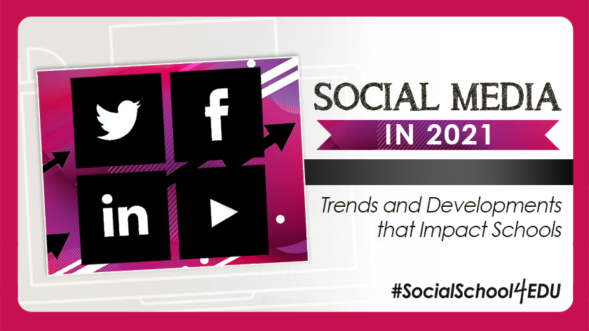 Social Media in 2021: Trends and Developments that Impact Schools